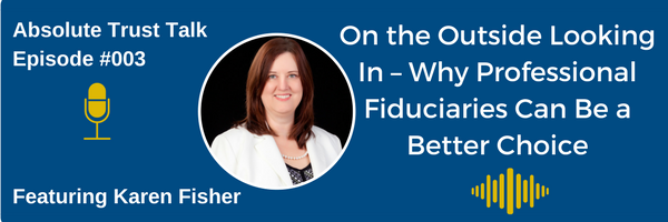 003: Outside Looking In – Why Professional Fiduciaries Can Be A Better Choice