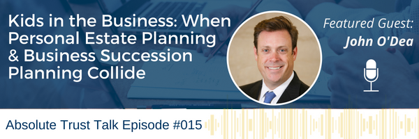 , 015: Kids in the Business: When Personal Estate Planning and Business Succession Planning Collide