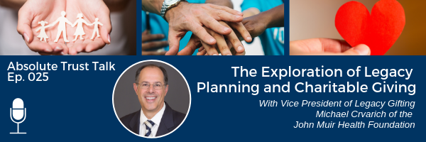 , 025: The Exploration of Legacy Planning and Charitable Giving with Michael Crvarich of the John Muir Health Foundation